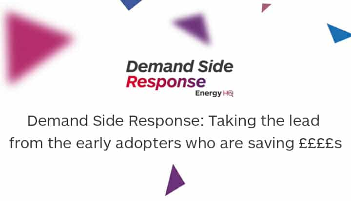 Demand Side Response: Taking the lead from the early adopters who are saving ££££s